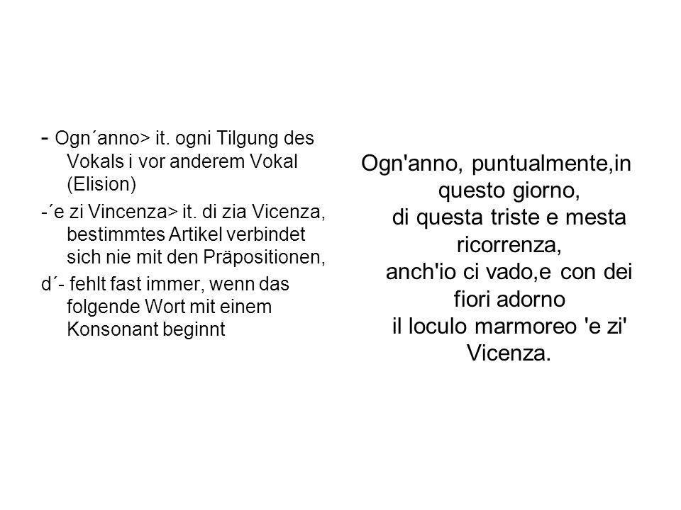 - Ogn´anno> it. ogni Tilgung des Vokals i vor anderem Vokal (Elision) -´e zi Vincenza> it. di zia Vicenza, bestimmtes Artikel verbindet sich nie mit d