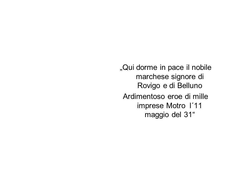 Qui dorme in pace il nobile marchese signore di Rovigo e di Belluno Ardimentoso eroe di mille imprese Motro l´11 maggio del 31