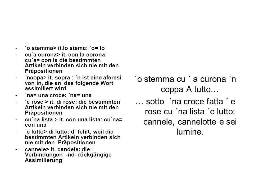 -´o stemma> it.lo stema: ´o= lo -cu´a curona> it. con la corona: cu´a= con la die bestimmten Artikeln verbinden sich nie mit den Präpositionen -´ncopa