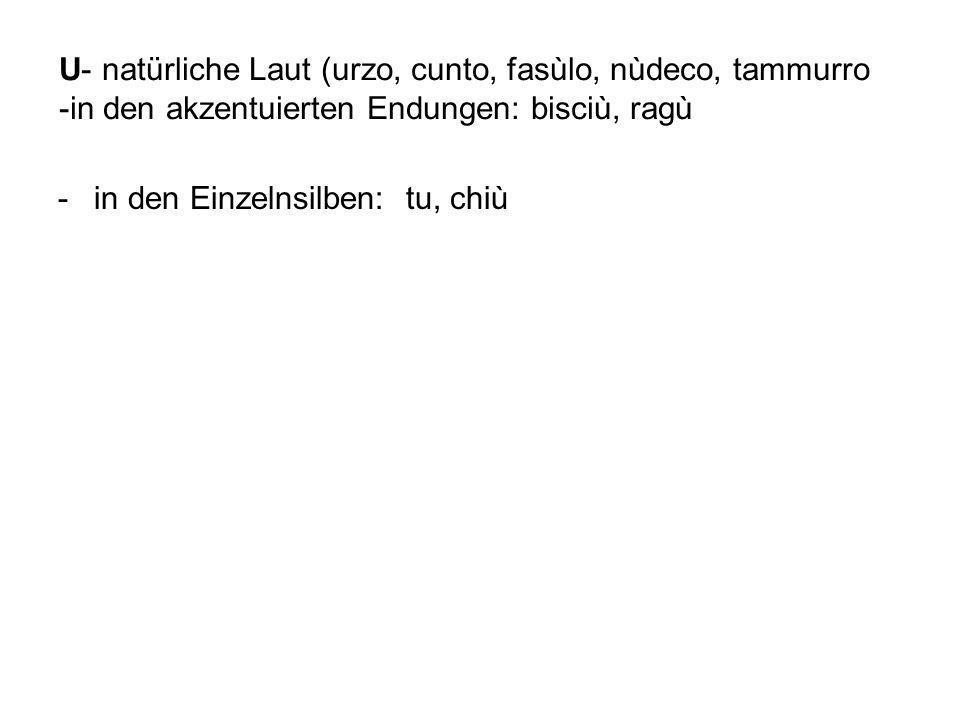 U- natürliche Laut (urzo, cunto, fasùlo, nùdeco, tammurro -in den akzentuierten Endungen: bisciù, ragù -in den Einzelnsilben: tu, chiù