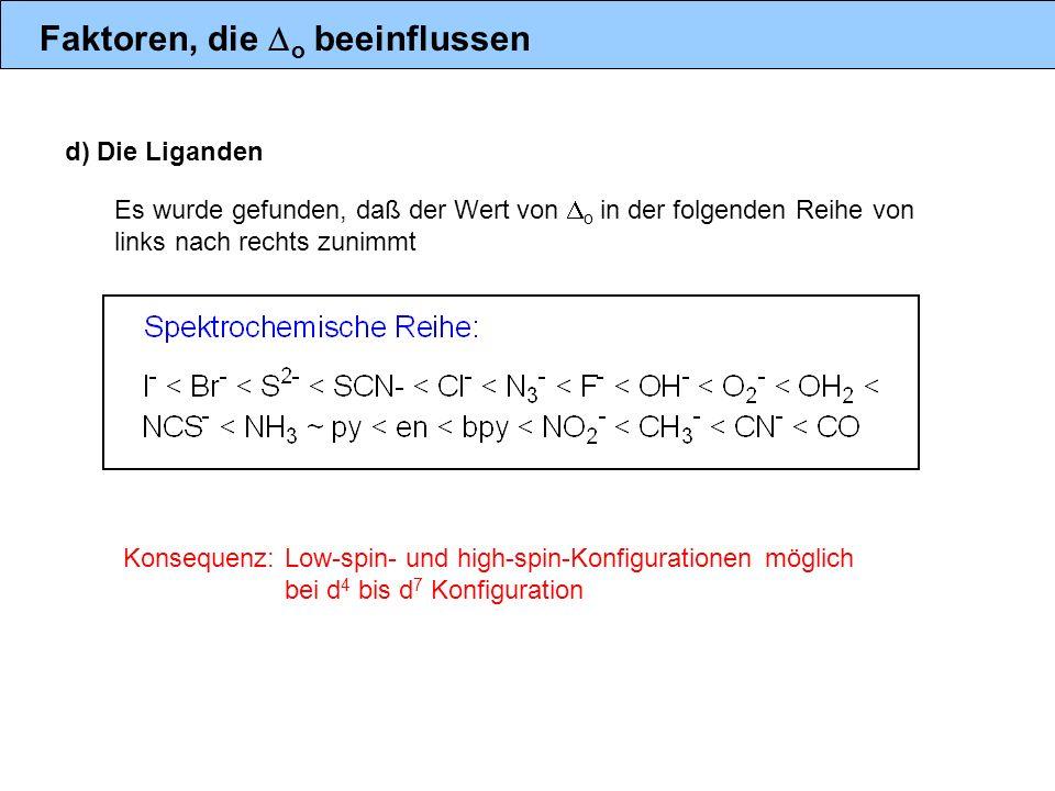d) Die Liganden Konsequenz: Low-spin- und high-spin-Konfigurationen möglich bei d 4 bis d 7 Konfiguration Es wurde gefunden, daß der Wert von o in der