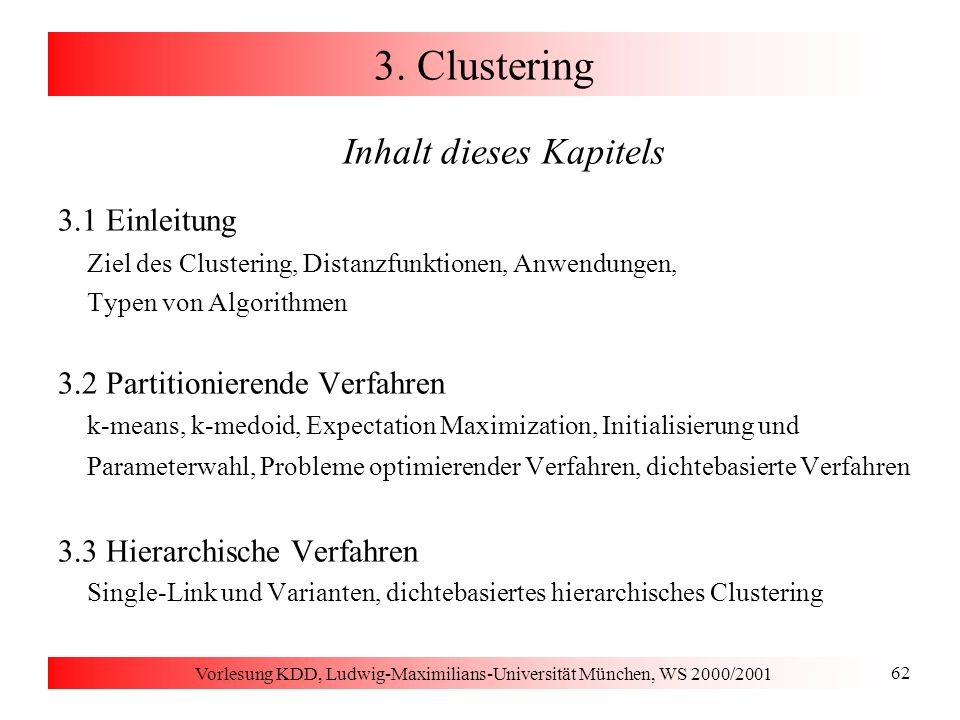 Vorlesung KDD, Ludwig-Maximilians-Universität München, WS 2000/2001 113 3.3 Dichte-basiertes hierarchisches Clustering Automatisches Entdecken von Clustern -Cluster Teilsequenz der Clusterordnung beginnt in einem Gebiet -steil abfallender Erreichbarkeitsdistanzen endet in einem Gebiet -steil steigender Erreichbarkeitsdistanzen bei etwa demselben absoluten Wert enthält mindestens MinPts Punkte Algorithmus bestimmt alle -Cluster markiert die gefundenen Cluster im Erreichbarkeits-Diagramm Laufzeitaufwand O(n)
