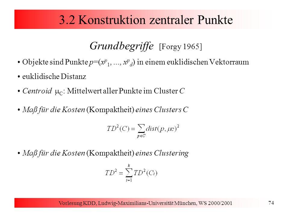 Vorlesung KDD, Ludwig-Maximilians-Universität München, WS 2000/2001 74 3.2 Konstruktion zentraler Punkte Grundbegriffe [Forgy 1965] Objekte sind Punkt