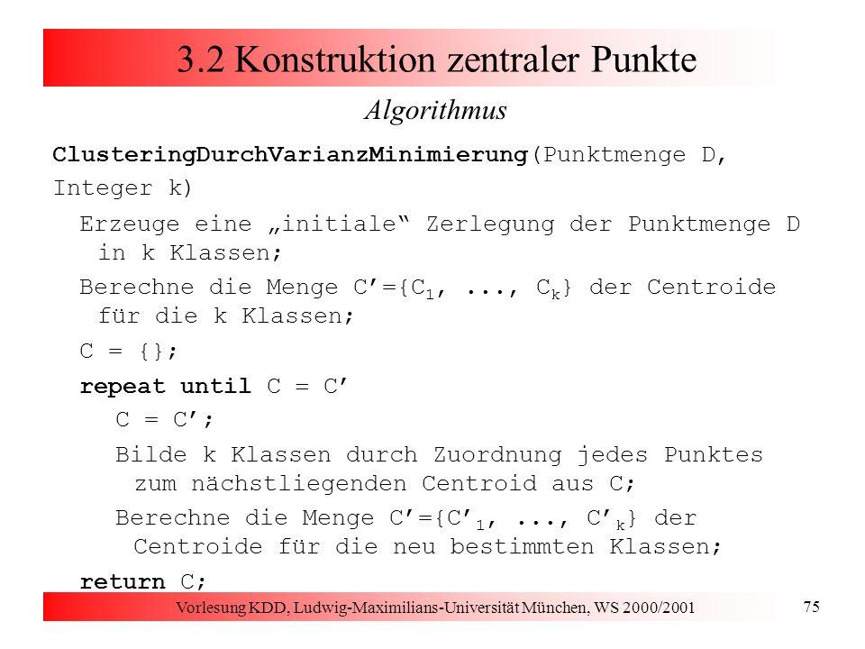 Vorlesung KDD, Ludwig-Maximilians-Universität München, WS 2000/2001 75 3.2 Konstruktion zentraler Punkte Algorithmus ClusteringDurchVarianzMinimierung