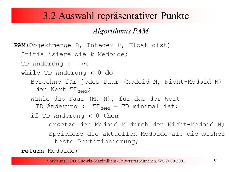 Vorlesung KDD, Ludwig-Maximilians-Universität München, WS 2000/2001 81 3.2 Auswahl repräsentativer Punkte Algorithmus PAM PAM(Objektmenge D, Integer k