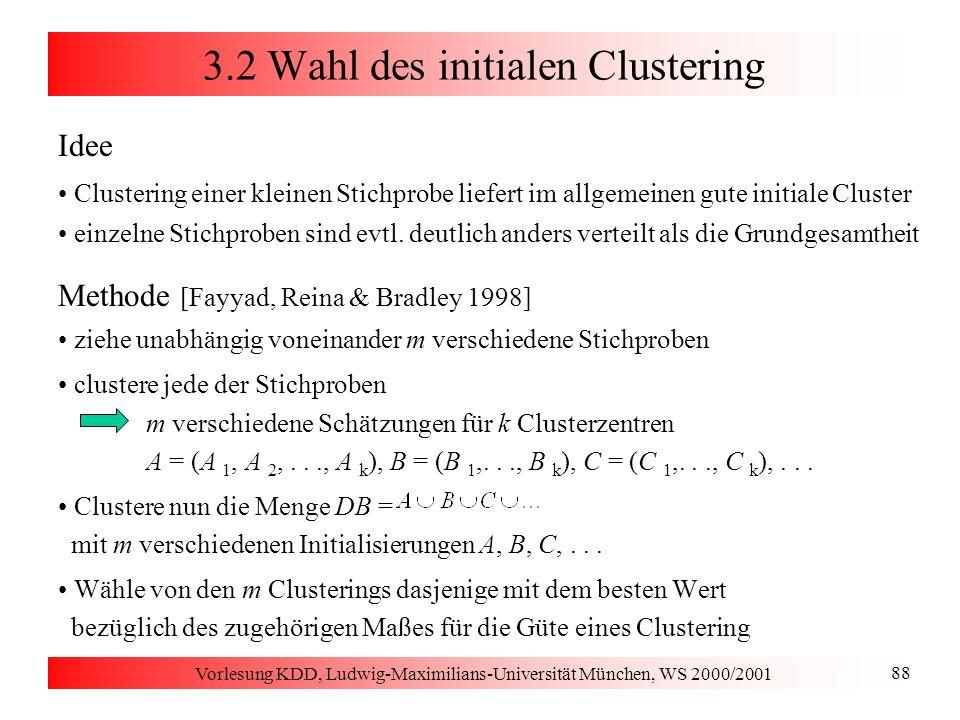 Vorlesung KDD, Ludwig-Maximilians-Universität München, WS 2000/2001 88 3.2 Wahl des initialen Clustering Idee Clustering einer kleinen Stichprobe lief