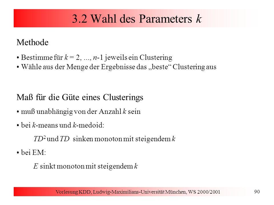 Vorlesung KDD, Ludwig-Maximilians-Universität München, WS 2000/2001 90 3.2 Wahl des Parameters k Methode Bestimme für k = 2,..., n-1 jeweils ein Clust