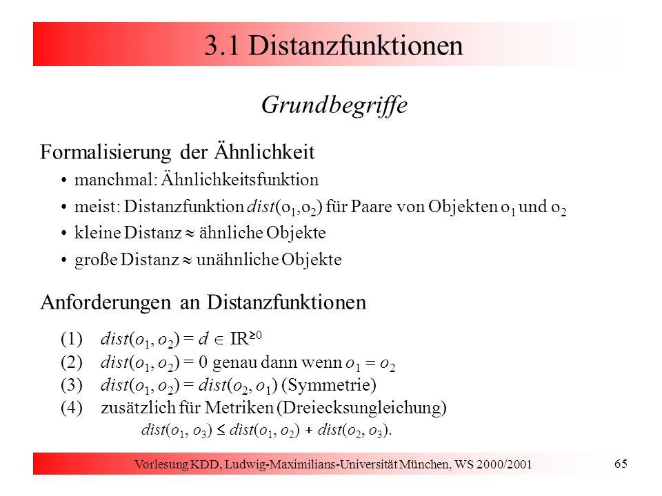 Vorlesung KDD, Ludwig-Maximilians-Universität München, WS 2000/2001 66 3.1 Distanzfunktionen Distanzfunktionen für numerische Attribute Objekte x = (x 1,..., x d ) und y = (y 1,..., y d ) Allgemeine L p -Metrik (Minkowski-Distanz) Euklidische Distanz (p = 2) Manhattan-Distanz (p = 1) Maximums-Metrik (p = ) eine populäre Ähnlichkeitsfunktion: Korrelationskoeffizient [-1,+1]