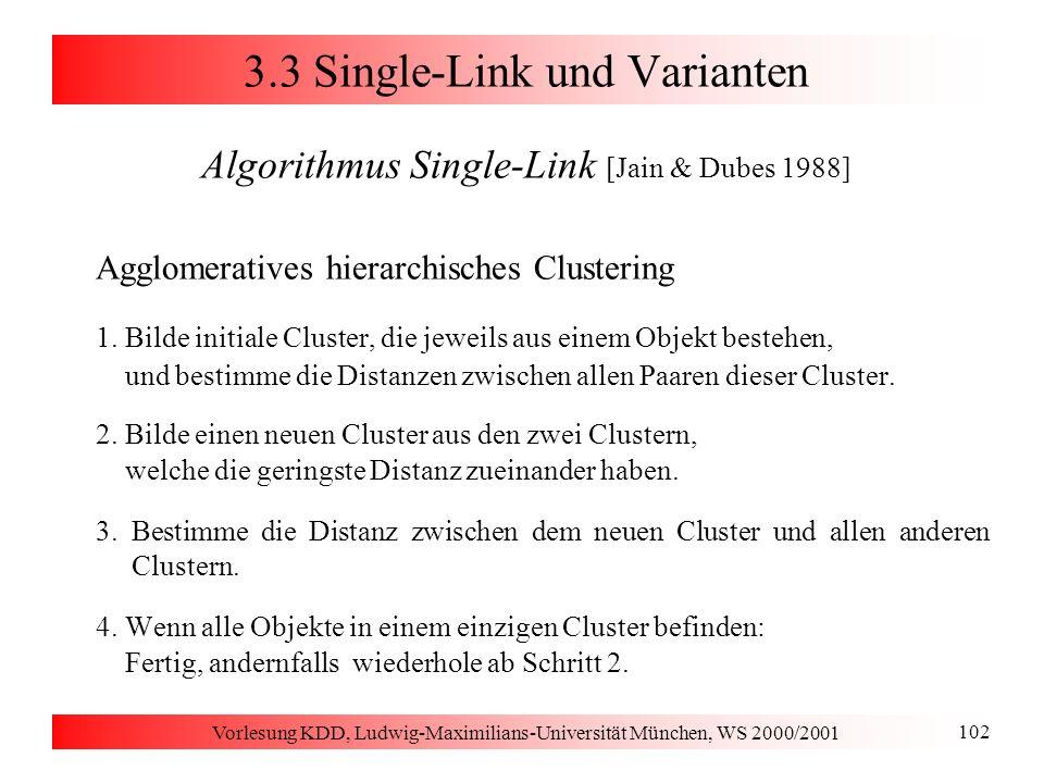 Vorlesung KDD, Ludwig-Maximilians-Universität München, WS 2000/2001 102 3.3 Single-Link und Varianten Algorithmus Single-Link [Jain & Dubes 1988] Aggl