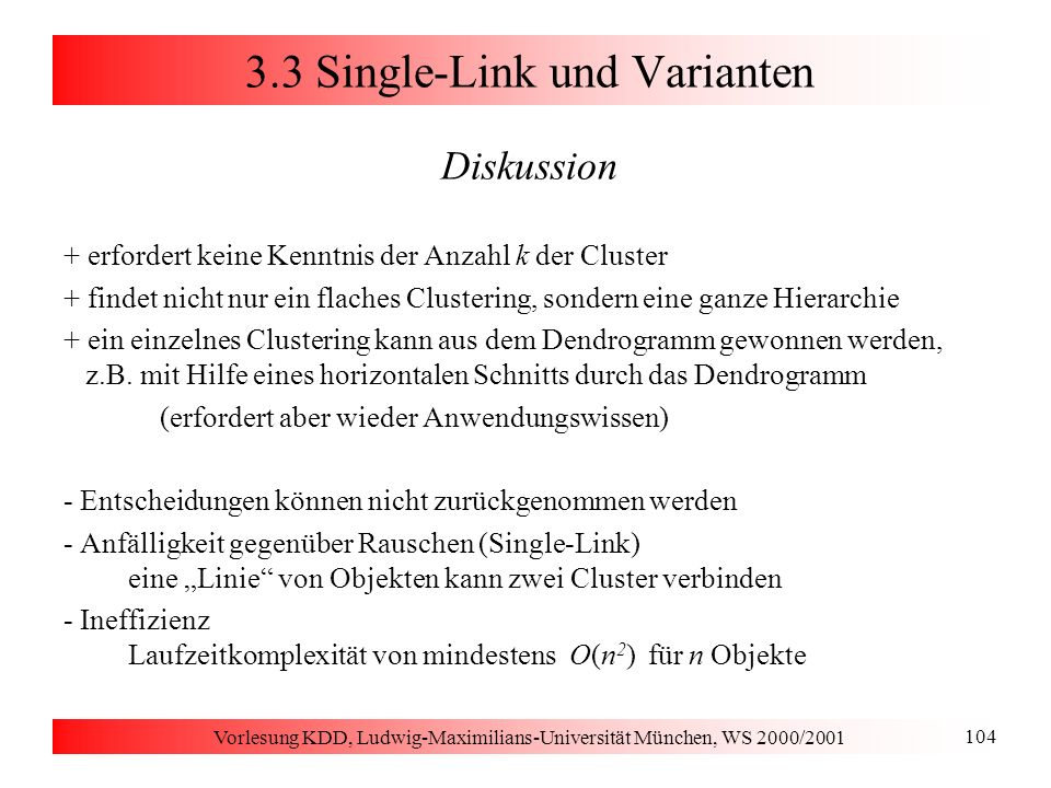 Vorlesung KDD, Ludwig-Maximilians-Universität München, WS 2000/2001 104 3.3 Single-Link und Varianten Diskussion + erfordert keine Kenntnis der Anzahl