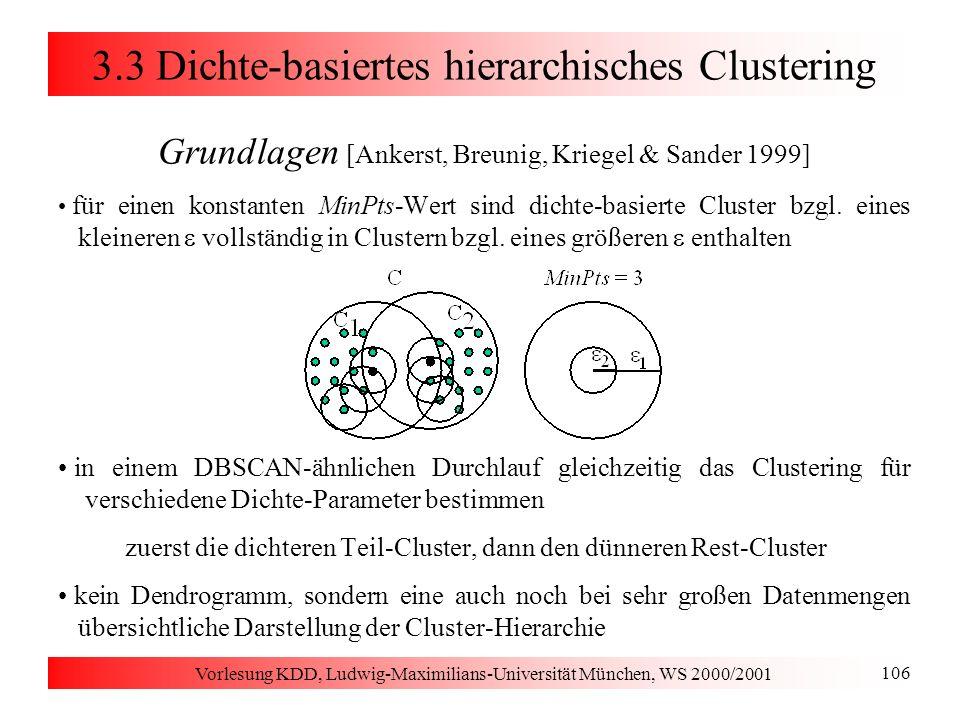 Vorlesung KDD, Ludwig-Maximilians-Universität München, WS 2000/2001 106 3.3 Dichte-basiertes hierarchisches Clustering Grundlagen [Ankerst, Breunig, K