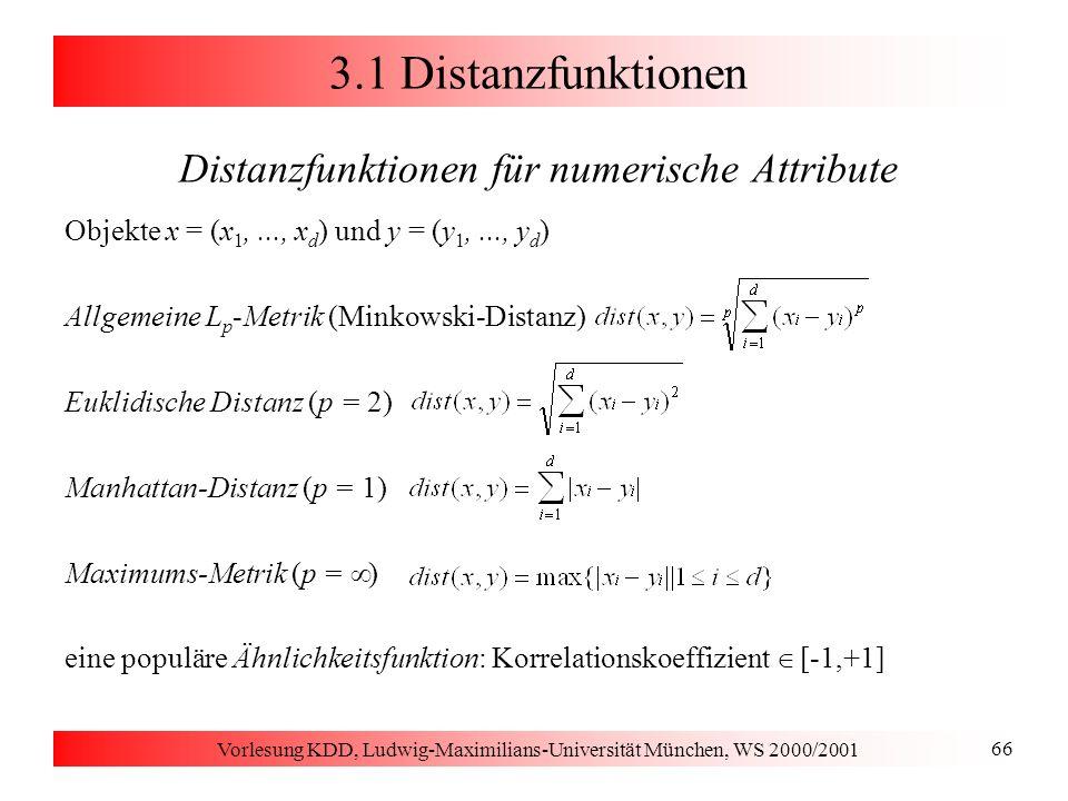 Vorlesung KDD, Ludwig-Maximilians-Universität München, WS 2000/2001 67 3.1 Distanzfunktionen Andere Distanzfunktionen für kategorische Attribute für Textdokumente D (Vektoren der Häufigkeit der Terme aus T) f(t i, D): Häufigkeit des Terms t i in Dokument D g: monotone Dämpfungsfunktion Adäquatheit der Distanzfunktion ist wichtig für Qualität des Clustering