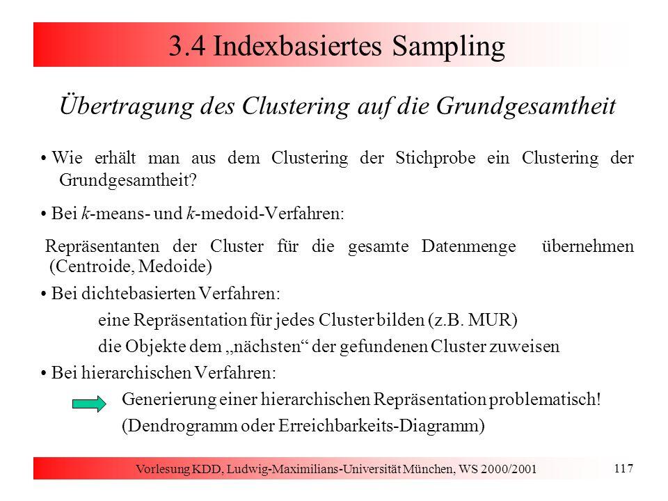 Vorlesung KDD, Ludwig-Maximilians-Universität München, WS 2000/2001 117 3.4 Indexbasiertes Sampling Übertragung des Clustering auf die Grundgesamtheit