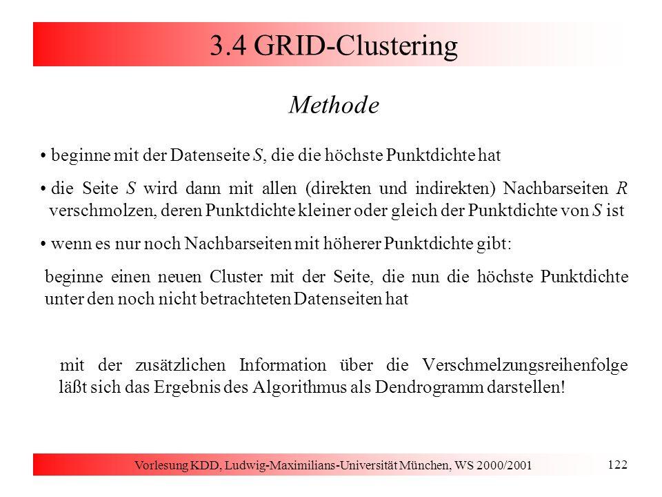 Vorlesung KDD, Ludwig-Maximilians-Universität München, WS 2000/2001 122 3.4 GRID-Clustering Methode beginne mit der Datenseite S, die die höchste Punk