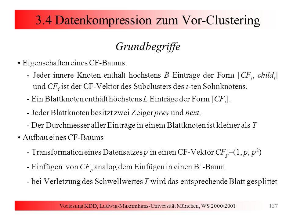 Vorlesung KDD, Ludwig-Maximilians-Universität München, WS 2000/2001 127 3.4 Datenkompression zum Vor-Clustering Grundbegriffe Eigenschaften eines CF-B