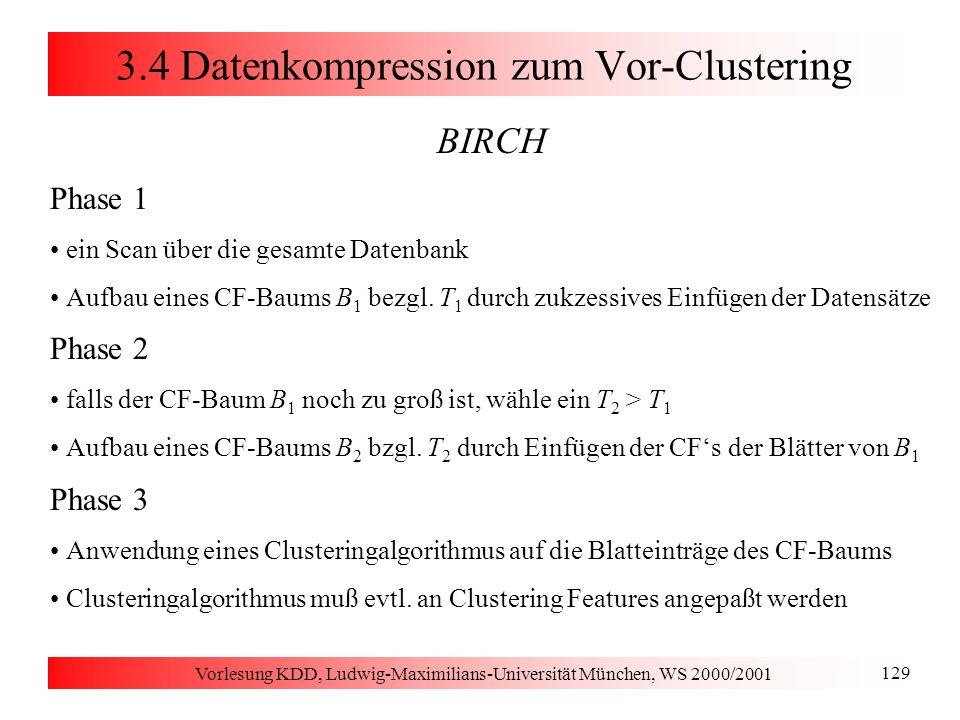 Vorlesung KDD, Ludwig-Maximilians-Universität München, WS 2000/2001 129 3.4 Datenkompression zum Vor-Clustering BIRCH Phase 1 ein Scan über die gesamt