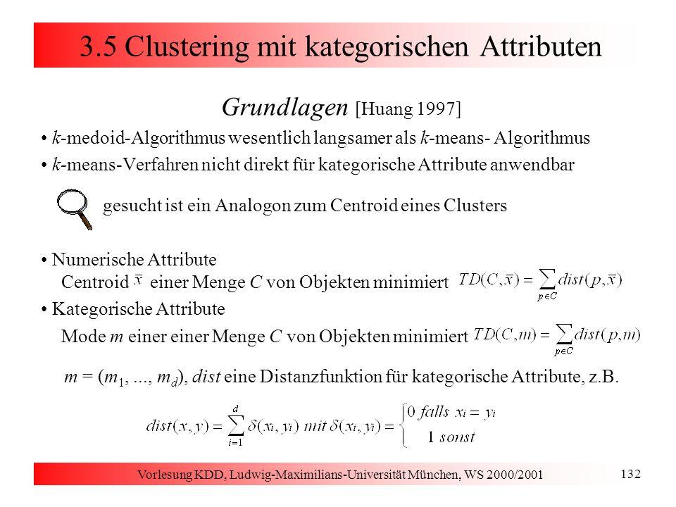 Vorlesung KDD, Ludwig-Maximilians-Universität München, WS 2000/2001 132 3.5 Clustering mit kategorischen Attributen Grundlagen [Huang 1997] k-medoid-A