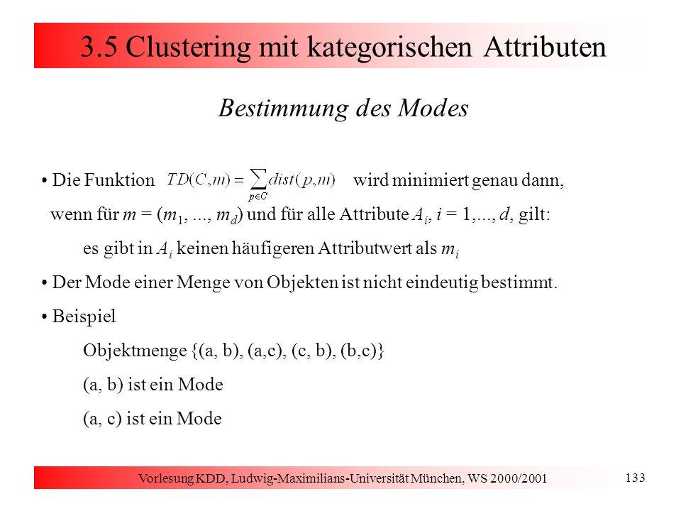 Vorlesung KDD, Ludwig-Maximilians-Universität München, WS 2000/2001 133 3.5 Clustering mit kategorischen Attributen Bestimmung des Modes Die Funktion