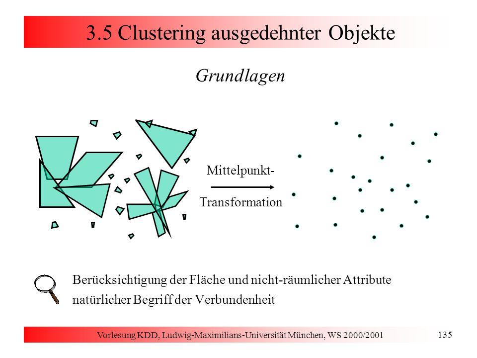 Vorlesung KDD, Ludwig-Maximilians-Universität München, WS 2000/2001 135 3.5 Clustering ausgedehnter Objekte Grundlagen Berücksichtigung der Fläche und