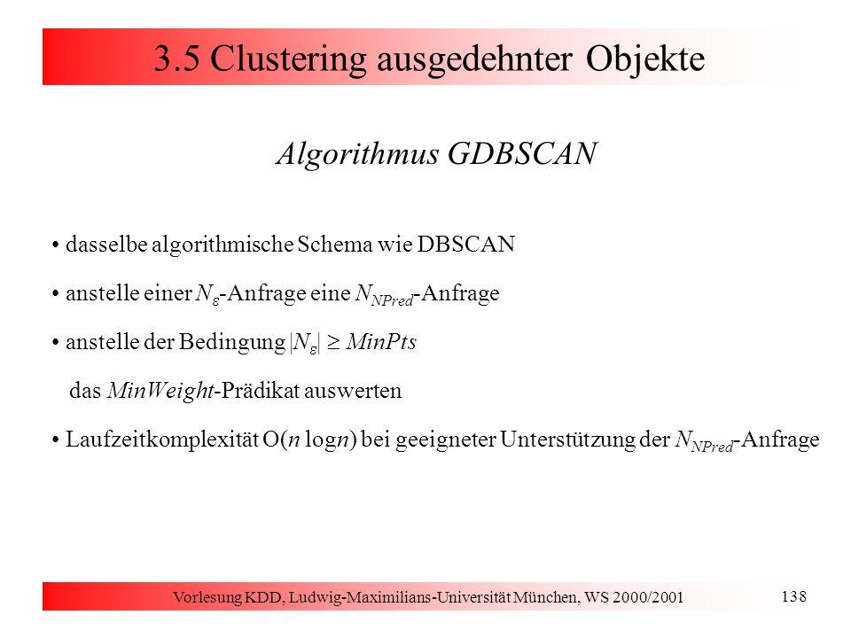 Vorlesung KDD, Ludwig-Maximilians-Universität München, WS 2000/2001 138 3.5 Clustering ausgedehnter Objekte Algorithmus GDBSCAN dasselbe algorithmisch