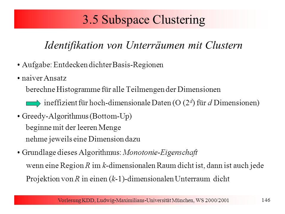 Vorlesung KDD, Ludwig-Maximilians-Universität München, WS 2000/2001 146 3.5 Subspace Clustering Identifikation von Unterräumen mit Clustern Aufgabe: E