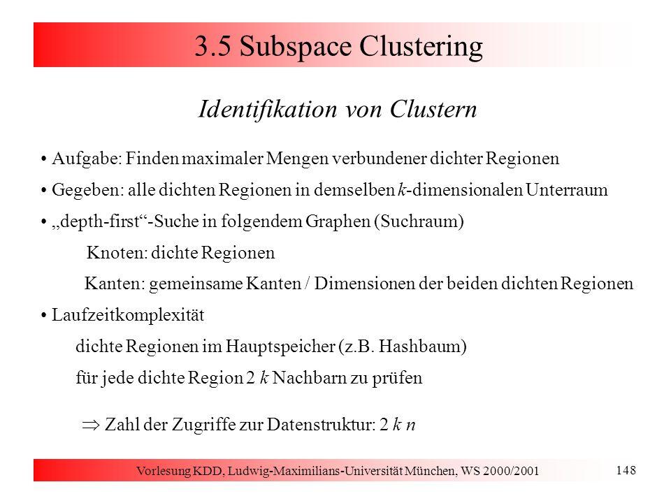 Vorlesung KDD, Ludwig-Maximilians-Universität München, WS 2000/2001 148 3.5 Subspace Clustering Identifikation von Clustern Aufgabe: Finden maximaler
