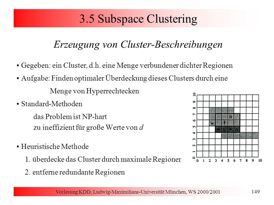 Vorlesung KDD, Ludwig-Maximilians-Universität München, WS 2000/2001 149 3.5 Subspace Clustering Erzeugung von Cluster-Beschreibungen Gegeben: ein Clus