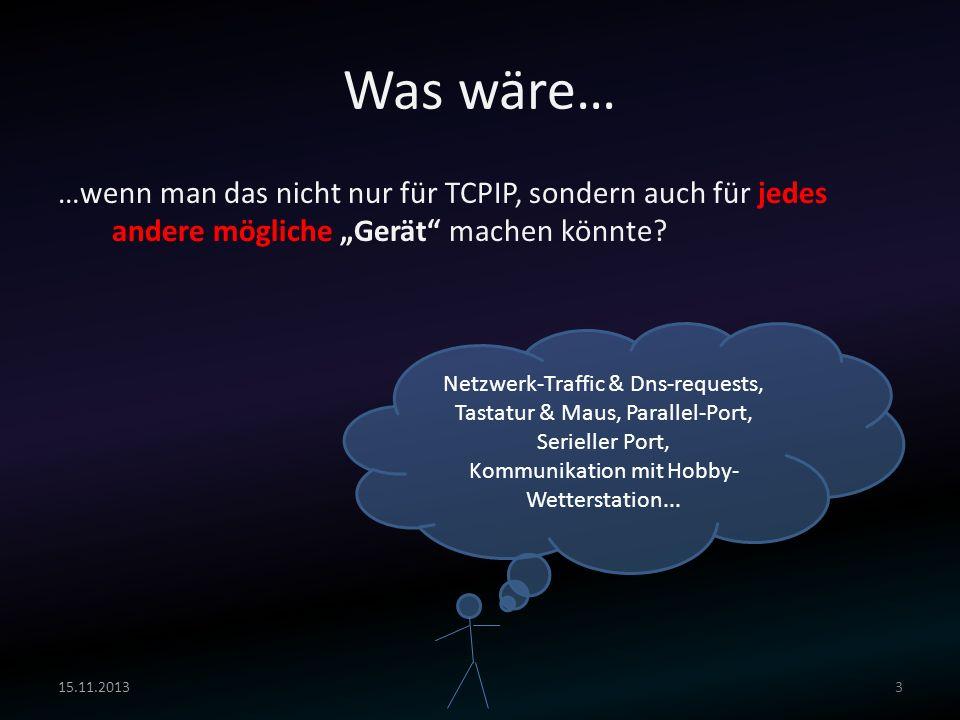 Was wäre… …wenn man das nicht nur für TCPIP, sondern auch für jedes andere mögliche Gerät machen könnte? 15.11.20133 Netzwerk-Traffic & Dns-requests,