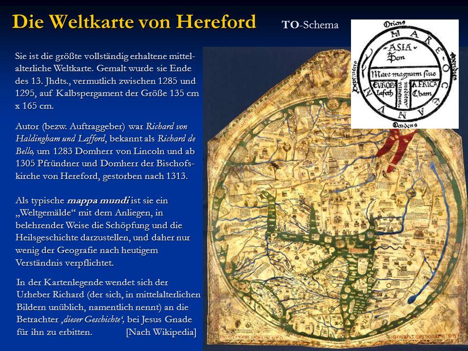 TO-Schema Die Weltkarte von Hereford Sie ist die größte vollständig erhaltene mittel- alterliche Weltkarte. Gemalt wurde sie Ende des 13. Jhdts., verm