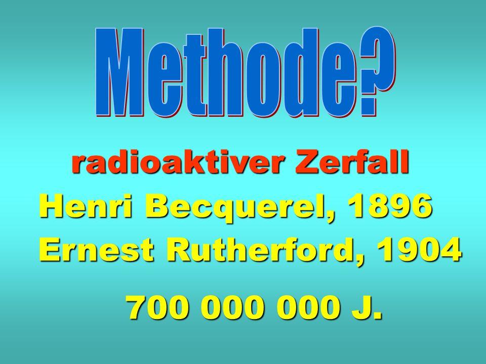 Henri Becquerel, 1896 Ernest Rutherford, 1904 700 000 000 J. radioaktiver Zerfall