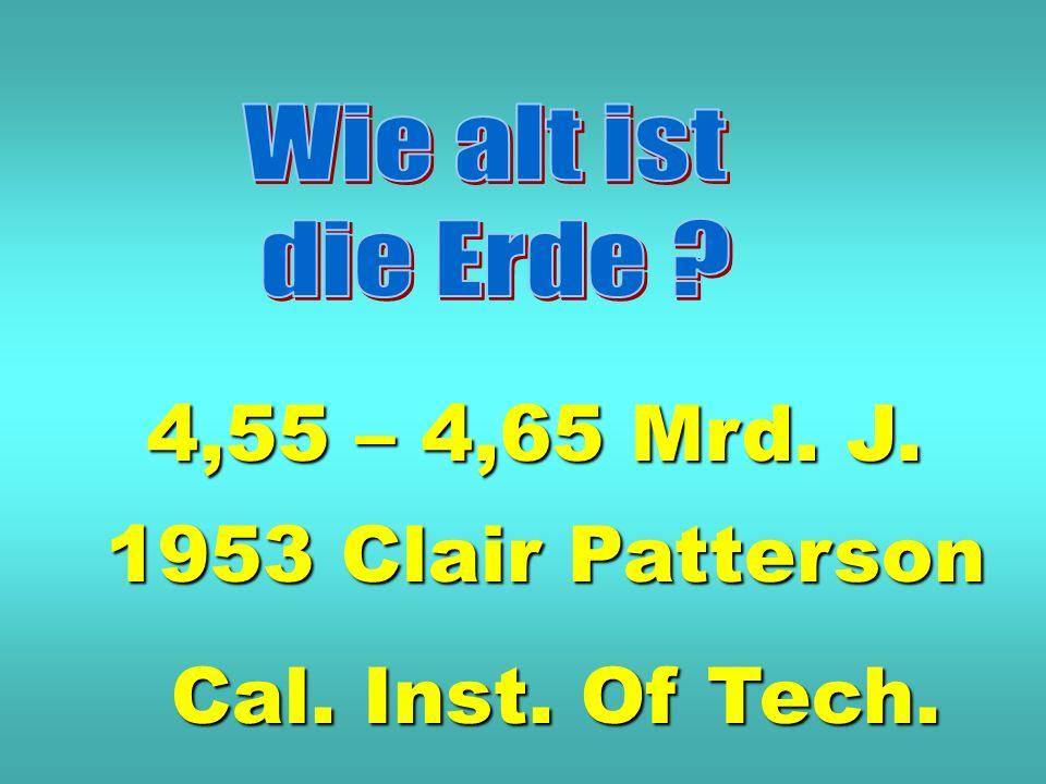 4,55 – 4,65 Mrd. J. 1953 Clair Patterson Cal. Inst. Of Tech.