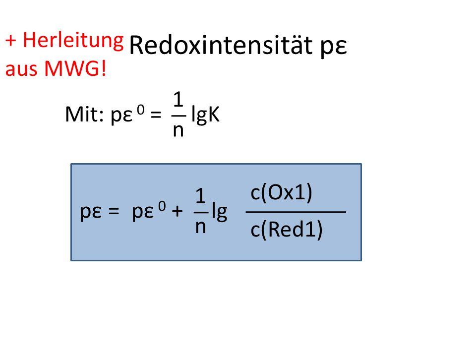 Redoxintensität pε pε =pε 0 + 1 n lg c(Red1) c(Ox1) Mit: pε 0 = 1 n lgK + Herleitung aus MWG!