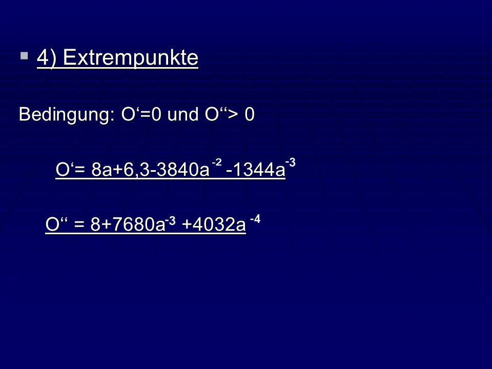 4) Extrempunkte 4) Extrempunkte Bedingung: O=0 und O> 0 O= 8a+6,3-3840a -1344a O= 8a+6,3-3840a -1344a O = 8+7680a +4032a O = 8+7680a +4032a