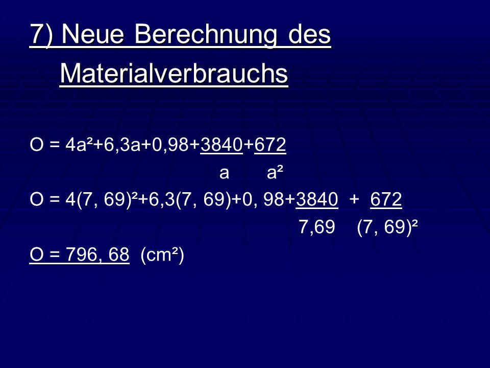 7) Neue Berechnung des Materialverbrauchs Materialverbrauchs O = 4a²+6,3a+0,98+3840+672 a a² O = 4(7, 69)²+6,3(7, 69)+0, 98+3840 + 672 7,69 (7, 69)² O