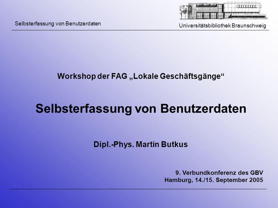 Universitätsbibliothek Braunschweig Workshop der FAG Lokale Geschäftsgänge Selbsterfassung von Benutzerdaten Dipl.-Phys. Martin Butkus 9. Verbundkonfe