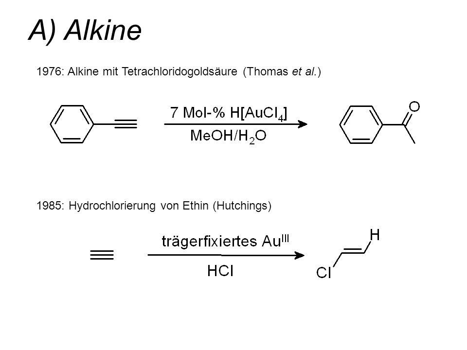 A) Alkine 1976: Alkine mit Tetrachloridogoldsäure (Thomas et al.) 1985: Hydrochlorierung von Ethin (Hutchings)