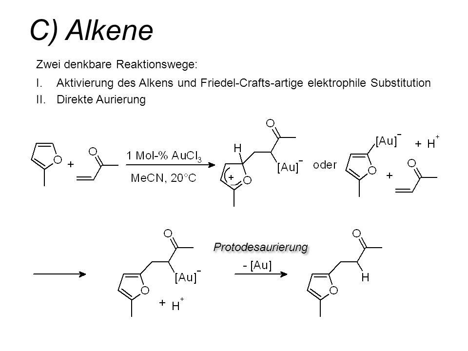 C) Alkene Zwei denkbare Reaktionswege: I.Aktivierung des Alkens und Friedel-Crafts-artige elektrophile Substitution II.Direkte Aurierung Protodesaurie