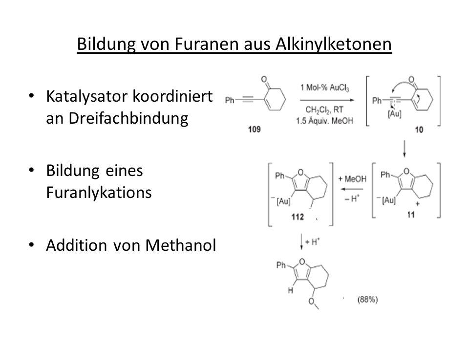 Bildung von Furanen aus Alkinylketonen Katalysator koordiniert an Dreifachbindung Bildung eines Furanlykations Addition von Methanol
