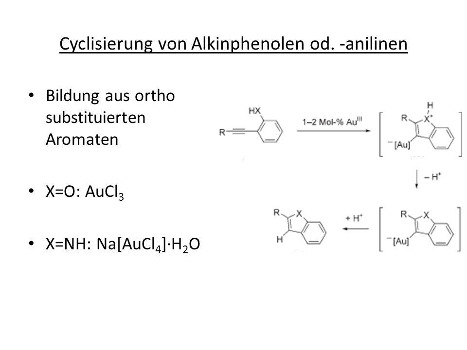 Cyclisierung von Alkinphenolen od. -anilinen Bildung aus ortho substituierten Aromaten X=O: AuCl 3 X=NH: Na[AuCl 4 ]H 2 O