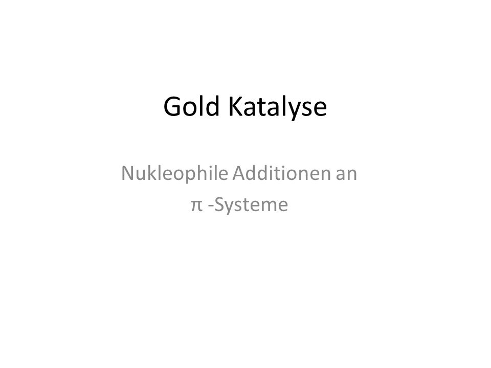 Gold Katalyse Nukleophile Additionen an π -Systeme