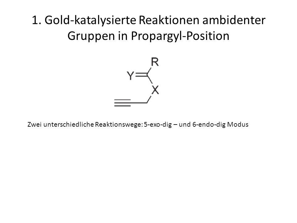 1. Gold-katalysierte Reaktionen ambidenter Gruppen in Propargyl-Position Zwei unterschiedliche Reaktionswege: 5-exo-dig – und 6-endo-dig Modus