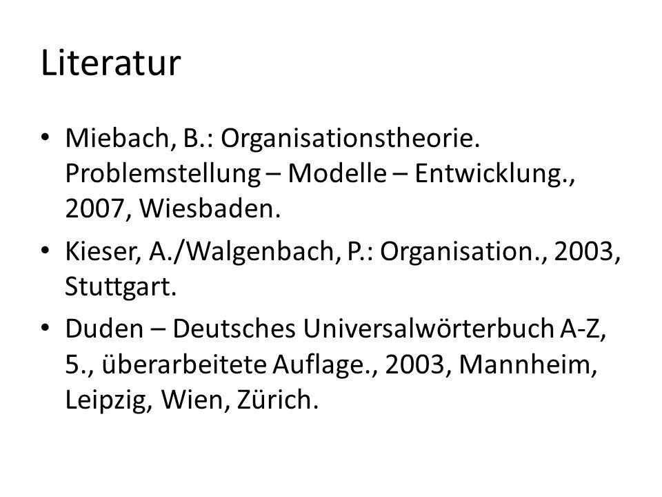 Literatur Miebach, B.: Organisationstheorie. Problemstellung – Modelle – Entwicklung., 2007, Wiesbaden. Kieser, A./Walgenbach, P.: Organisation., 2003