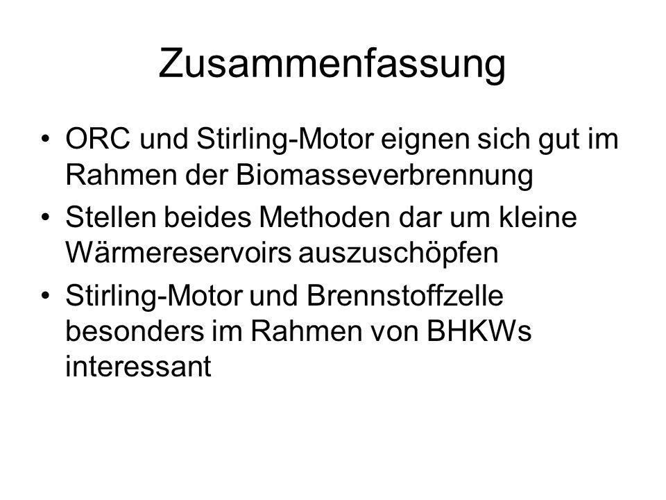 Zusammenfassung ORC und Stirling-Motor eignen sich gut im Rahmen der Biomasseverbrennung Stellen beides Methoden dar um kleine Wärmereservoirs auszuschöpfen Stirling-Motor und Brennstoffzelle besonders im Rahmen von BHKWs interessant