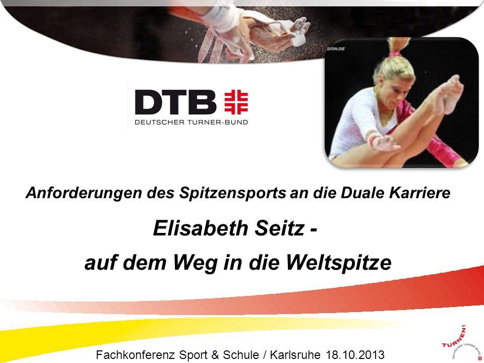 Fachkonferenz Sport & Schule / Karlsruhe 18.10.2013 Anforderungen des Spitzensports an die Duale Karriere Elisabeth Seitz - auf dem Weg in die Weltspitze