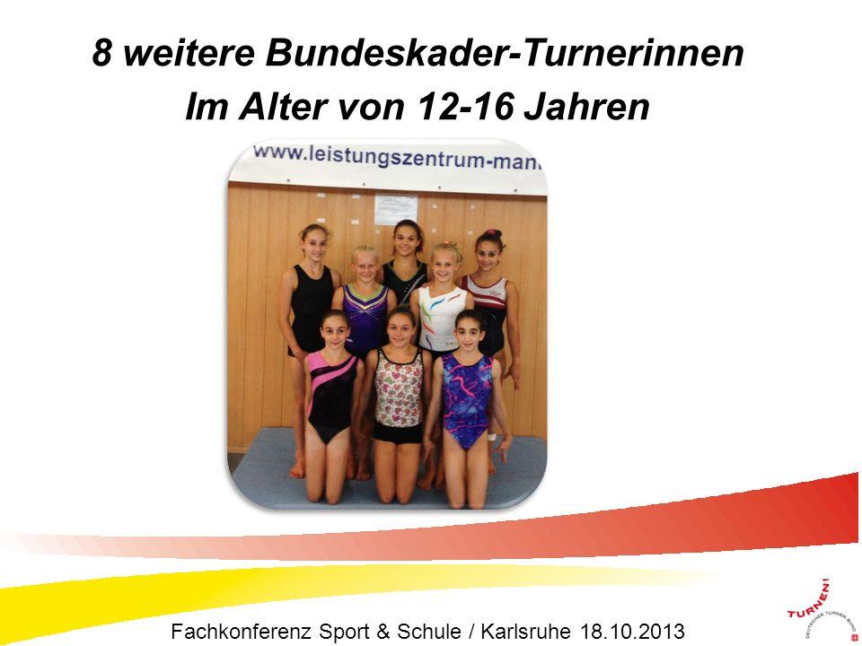 8 weitere Bundeskader-Turnerinnen Im Alter von 12-16 Jahren Fachkonferenz Sport & Schule / Karlsruhe 18.10.2013