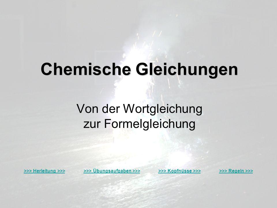 Chemische Gleichungen Von der Wortgleichung zur Formelgleichung >>> Herleitung >>>>>> Herleitung >>> >>> Übungsaufgaben >>> >>> Kopfnüsse >>> >>> Rege