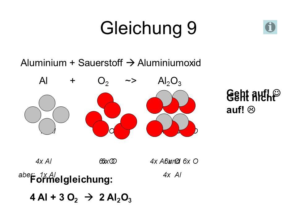 Gleichung 9 Aluminium + Sauerstoff Aluminiumoxid Al + O 2 ~> Al 2 O 3 Geht nicht auf! 1x Al 2x O 2x Al und 3x O 6x O 6x O aber: 1x Al 4x Al 4x Al 6x O