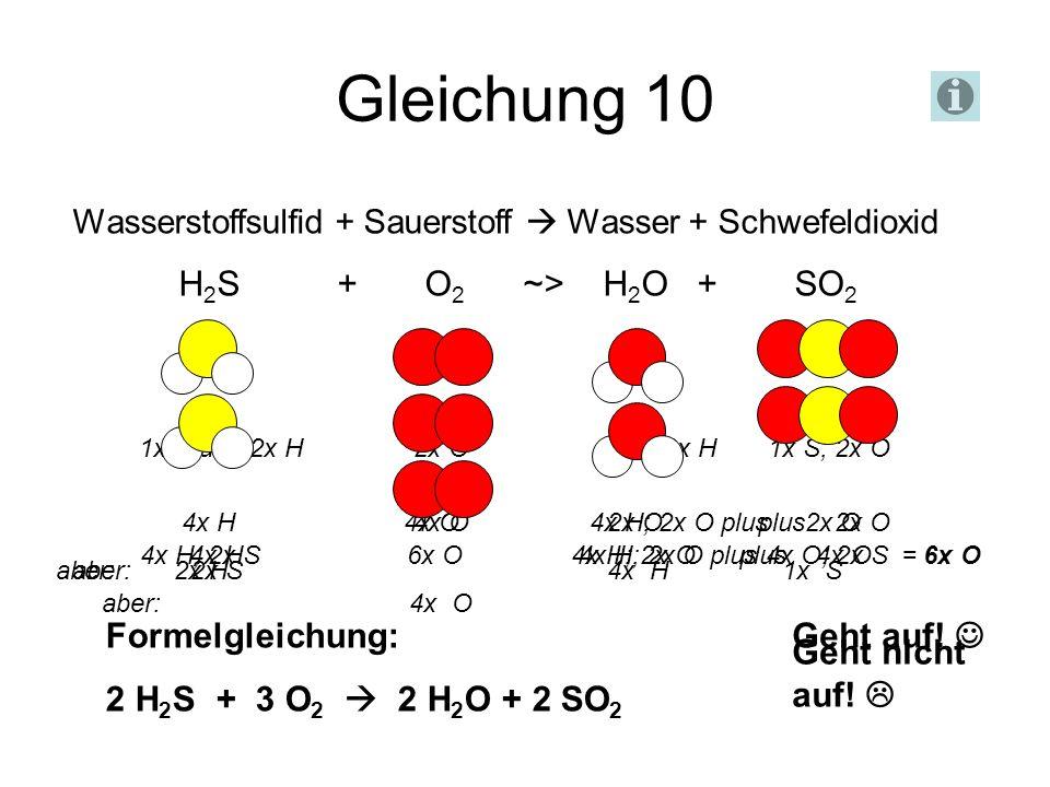 Gleichung 10 Wasserstoffsulfid + Sauerstoff Wasser + Schwefeldioxid H 2 S + O 2 ~> H 2 O + SO 2 Geht nicht auf! 1x S und 2x H 2x O 1x O; 2x H 1x S; 2x