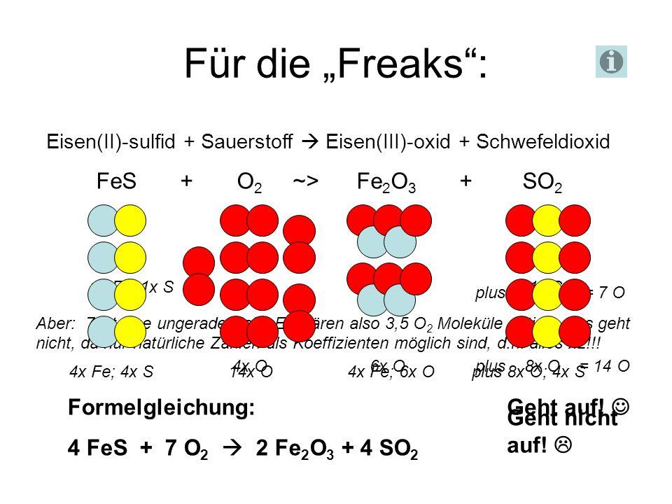 Für die Freaks: Eisen(II)-sulfid + Sauerstoff Eisen(III)-oxid + Schwefeldioxid FeS + O 2 ~> Fe 2 O 3 + SO 2 Geht nicht auf! 1x Fe; 1x S 2x Fe 1x S 2x