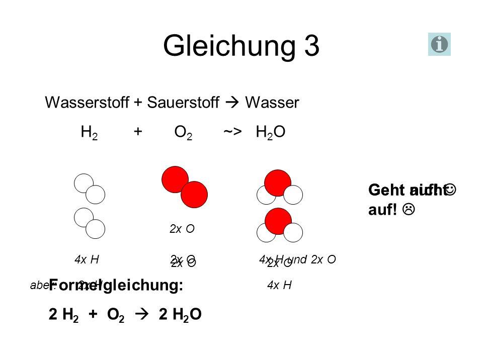 Gleichung 3 Wasserstoff + Sauerstoff Wasser H 2 + O 2 ~> H 2 O Geht nicht auf! 2x O 1x O 2x O 2x O aber: 2x H 4x H 4x H 2x O 4x H und 2x O Geht auf! F